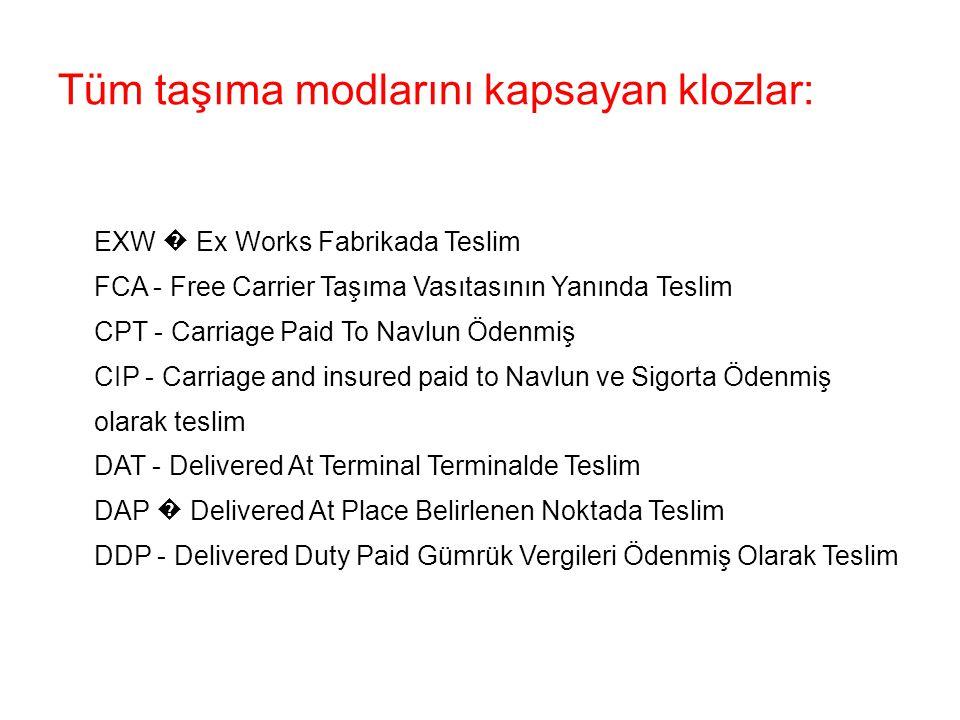Tüm taşıma modlarını kapsayan klozlar: EXW � Ex Works Fabrikada Teslim FCA - Free Carrier Taşıma Vasıtasının Yanında Teslim CPT - Carriage Paid To Navlun Ödenmiş CIP - Carriage and insured paid to Navlun ve Sigorta Ödenmiş olarak teslim DAT - Delivered At Terminal Terminalde Teslim DAP � Delivered At Place Belirlenen Noktada Teslim DDP - Delivered Duty Paid Gümrük Vergileri Ödenmiş Olarak Teslim