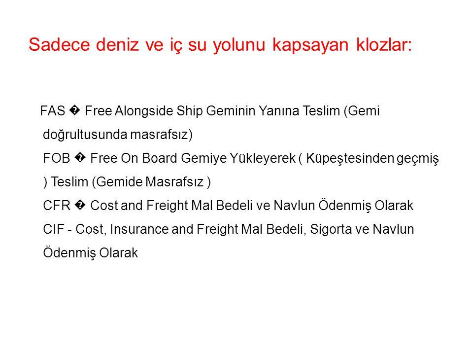 Sadece deniz ve iç su yolunu kapsayan klozlar: FAS � Free Alongside Ship Geminin Yanına Teslim (Gemi doğrultusunda masrafsız) FOB � Free On Board Gemiye Yükleyerek ( Küpeştesinden geçmiş ) Teslim (Gemide Masrafsız ) CFR � Cost and Freight Mal Bedeli ve Navlun Ödenmiş Olarak CIF - Cost, Insurance and Freight Mal Bedeli, Sigorta ve Navlun Ödenmiş Olarak