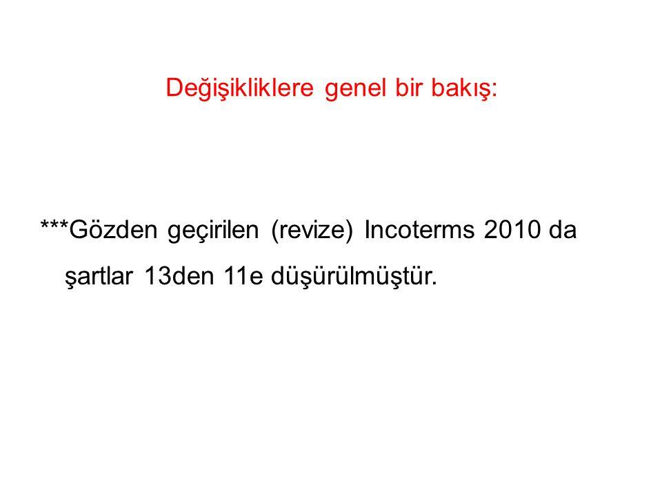 Değişikliklere genel bir bakış: ***Gözden geçirilen (revize) Incoterms 2010 da şartlar 13den 11e düşürülmüştür.