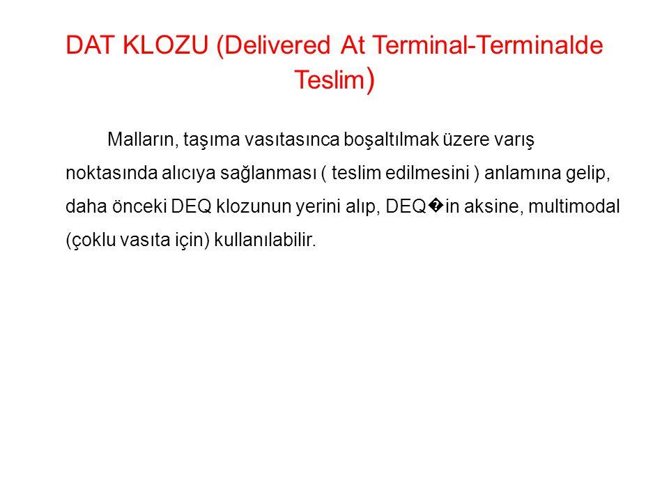 DAT KLOZU (Delivered At Terminal-Terminalde Teslim ) Malların, taşıma vasıtasınca boşaltılmak üzere varış noktasında alıcıya sağlanması ( teslim edilmesini ) anlamına gelip, daha önceki DEQ klozunun yerini alıp, DEQ � in aksine, multimodal (çoklu vasıta için) kullanılabilir.