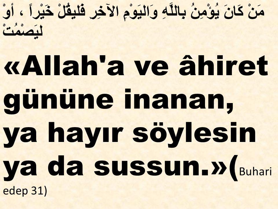 مَنْ كَانَ يُؤْمِنُ بِاللَّهِ وَاليَوْمِ الآخِرِ فَليقُلْ خَيْراً ، أوْ ليَصْمُتْ «Allah'a ve âhiret gününe inanan, ya hayır söylesin ya da sussun.»(