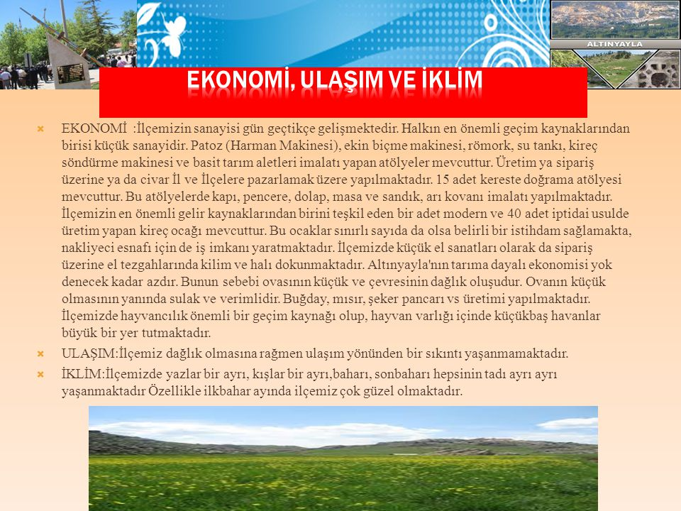  EKONOMİ :İlçemizin sanayisi gün geçtikçe gelişmektedir. Halkın en önemli geçim kaynaklarından birisi küçük sanayidir. Patoz (Harman Makinesi), ekin