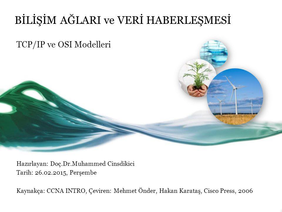 BİLİŞİM AĞLARI ve VERİ HABERLEŞMESİ TCP/IP ve OSI Modelleri Hazırlayan: Doç.Dr.Muhammed Cinsdikici Tarih: 26.02.2015, Perşembe Kaynakça: CCNA INTRO, Çeviren: Mehmet Önder, Hakan Karataş, Cisco Press, 2006