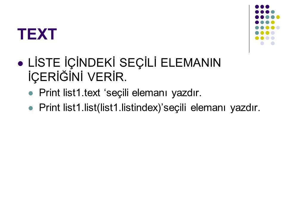 TEXT LİSTE İÇİNDEKİ SEÇİLİ ELEMANIN İÇERİĞİNİ VERİR. Print list1.text 'seçili elemanı yazdır. Print list1.list(list1.listindex)'seçili elemanı yazdır.