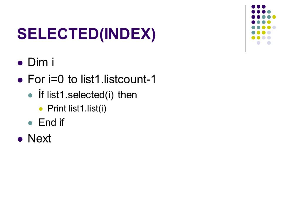 SELECTED(INDEX) Dim i For i=0 to list1.listcount-1 İf list1.selected(i) then Print list1.list(i) End if Next