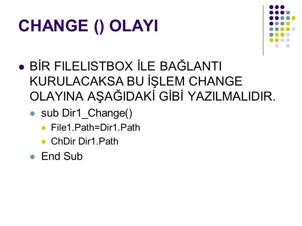 CHANGE () OLAYI BİR FILELISTBOX İLE BAĞLANTI KURULACAKSA BU İŞLEM CHANGE OLAYINA AŞAĞIDAKİ GİBİ YAZILMALIDIR. sub Dir1_Change() File1.Path=Dir1.Path C