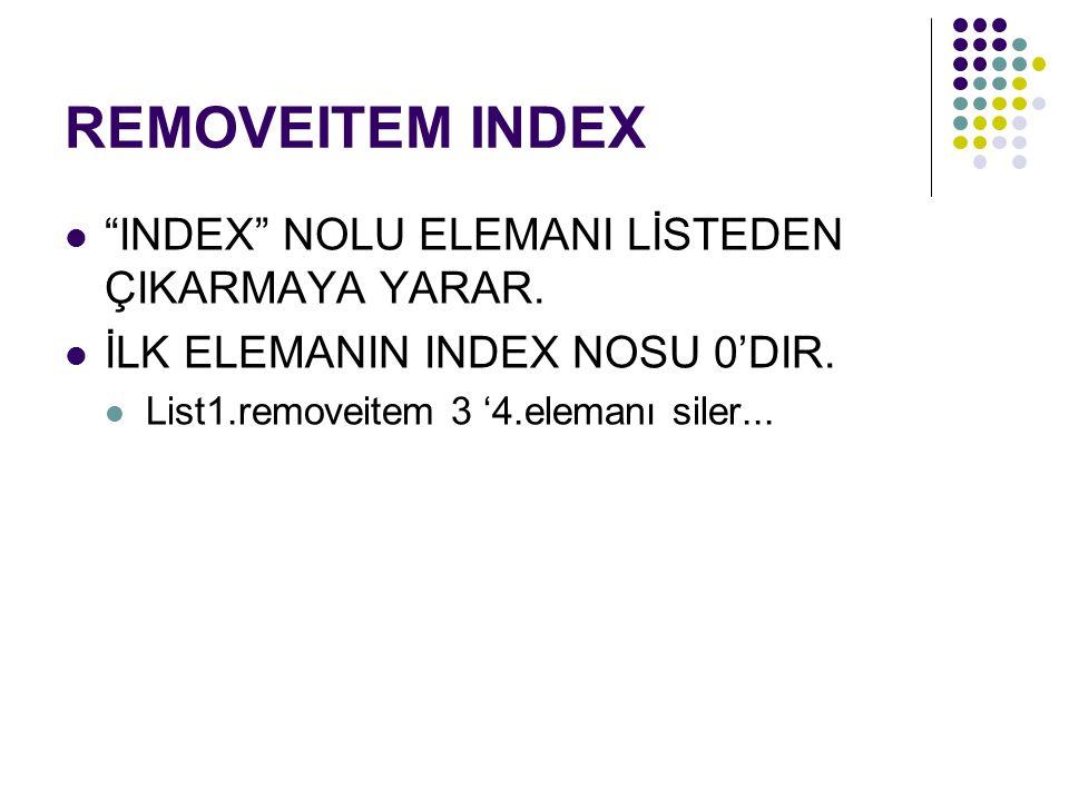 "REMOVEITEM INDEX ""INDEX"" NOLU ELEMANI LİSTEDEN ÇIKARMAYA YARAR. İLK ELEMANIN INDEX NOSU 0'DIR. List1.removeitem 3 '4.elemanı siler..."