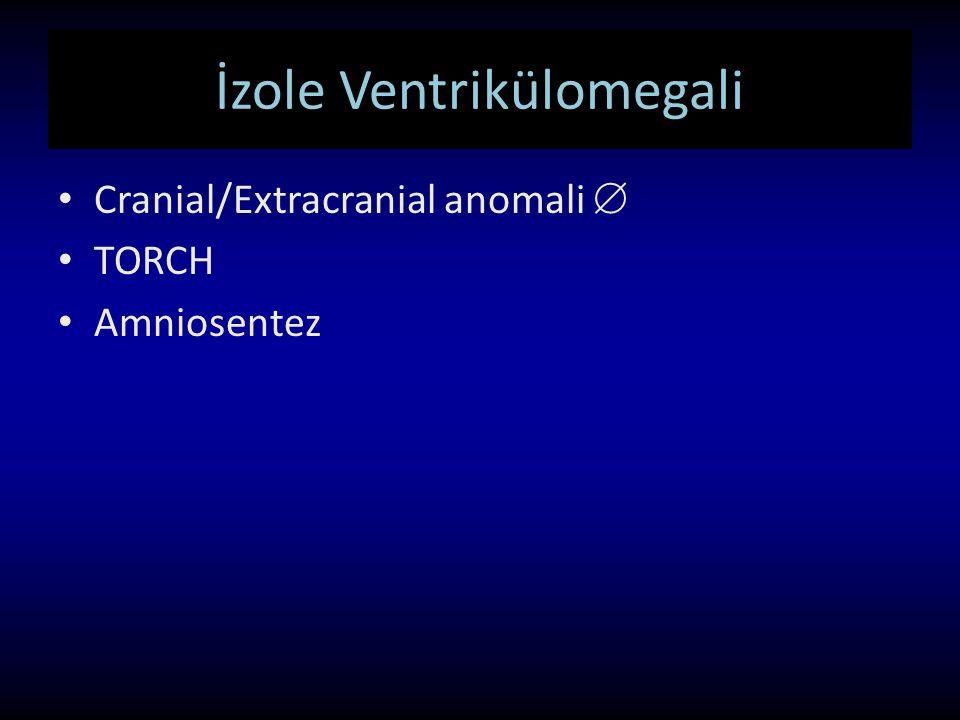 İzole Ventrikülomegali Cranial/Extracranial anomali  TORCH Amniosentez