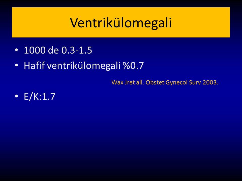 Ventrikülomegali 1000 de 0.3-1.5 Hafif ventrikülomegali %0.7 Wax Jret all. Obstet Gynecol Surv 2003. E/K:1.7