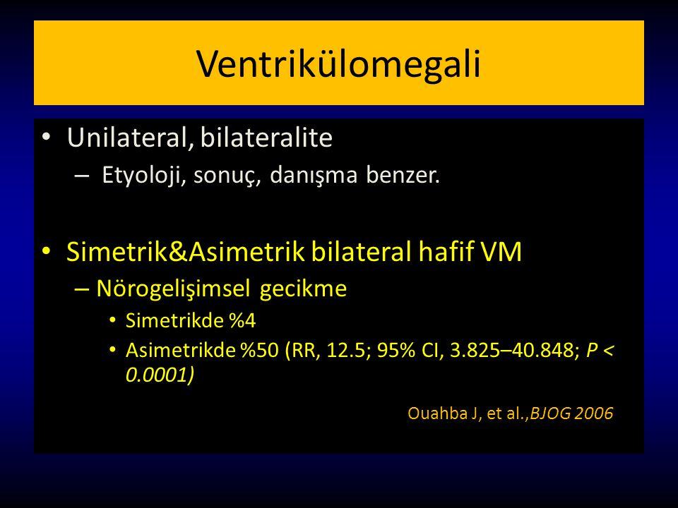 Ventrikülomegali Unilateral, bilateralite – Etyoloji, sonuç, danışma benzer. Simetrik&Asimetrik bilateral hafif VM – Nörogelişimsel gecikme Simetrikde