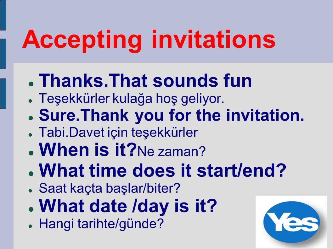 Accepting invitations Thanks.That sounds fun Teşekkürler kulağa hoş geliyor. Sure.Thank you for the invitation. Tabi.Davet için teşekkürler When is it