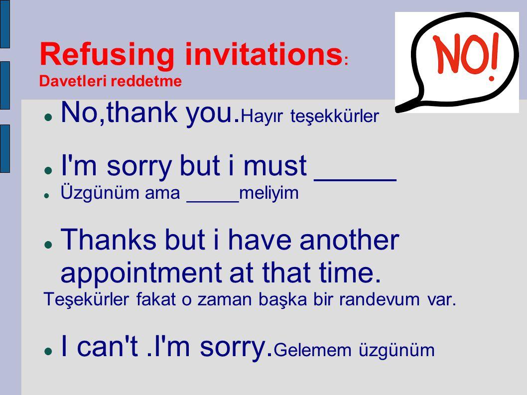 Refusing invitations : Davetleri reddetme No,thank you. Hayır teşekkürler I'm sorry but i must _____ Üzgünüm ama _____meliyim Thanks but i have anothe