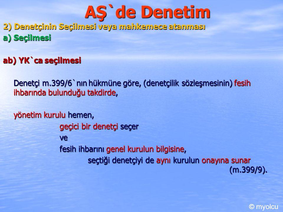 AŞ`de Denetim 2) Denetçinin Seçilmesi veya mahkemece atanması a) Seçilmesi ab) YK`ca seçilmesi Denetçi m.399/6`nın hükmüne göre, (denetçilik sözleşmesinin) fesih ihbarında bulunduğu takdirde, yönetim kurulu hemen, geçici bir denetçi seçer ve fesih ihbarını genel kurulun bilgisine, seçtiği denetçiyi de aynı kurulun onayına sunar (m.399/9).