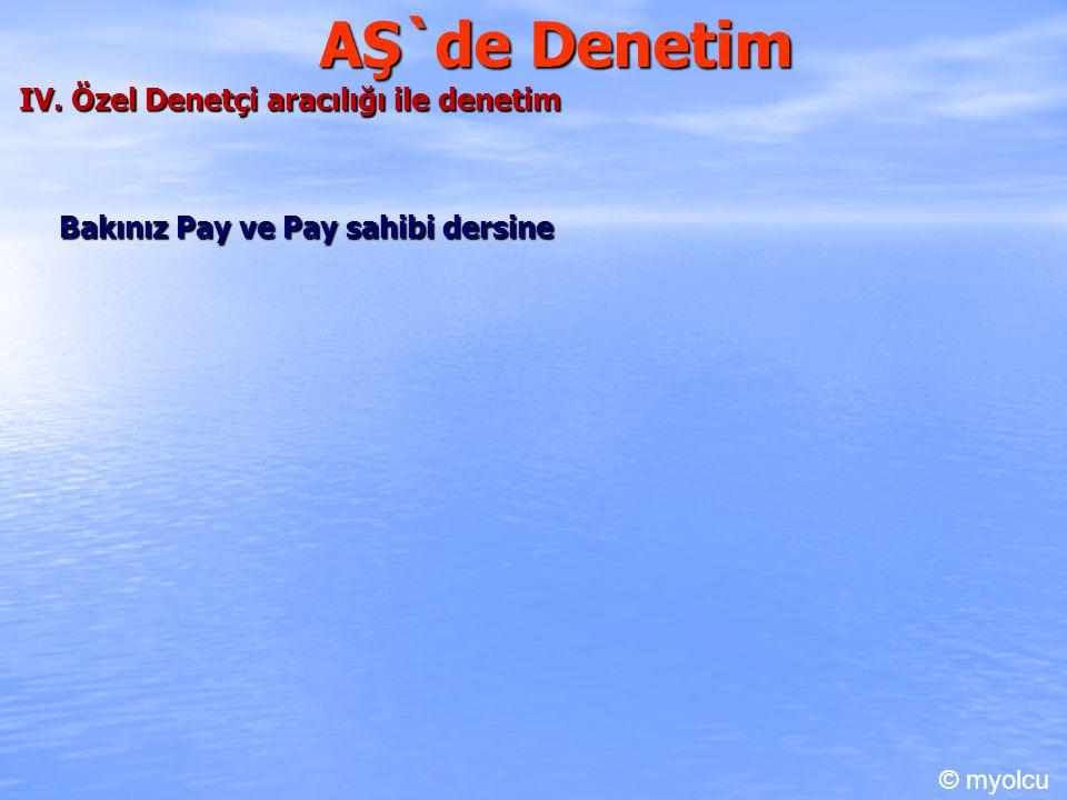 AŞ`de Denetim IV. Özel Denetçi aracılığı ile denetim Bakınız Pay ve Pay sahibi dersine © myolcu