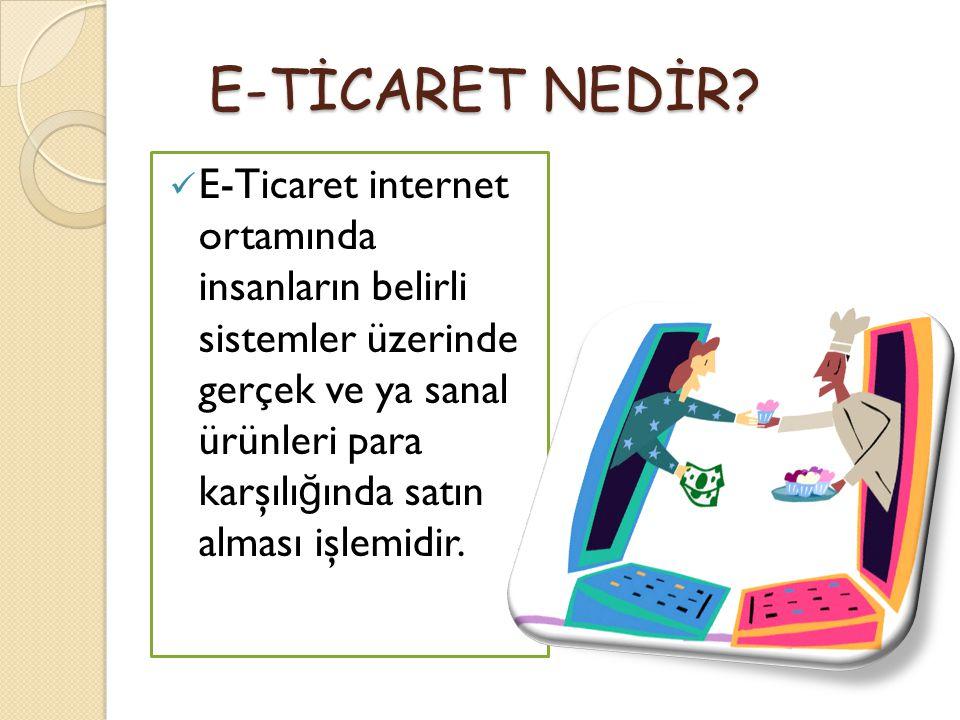 E-TİCARET NEDİR? E-TİCARET NEDİR? E-Ticaret internet ortamında insanların belirli sistemler üzerinde gerçek ve ya sanal ürünleri para karşılı ğ ında s