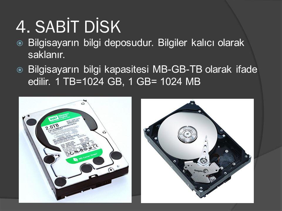 4. SABİT DİSK  Bilgisayarın bilgi deposudur. Bilgiler kalıcı olarak saklanır.  Bilgisayarın bilgi kapasitesi MB-GB-TB olarak ifade edilir. 1 TB=1024
