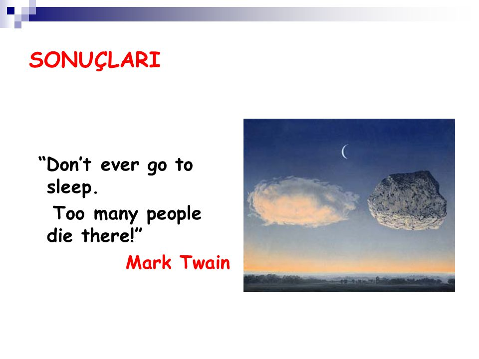 "SONUÇLARI ""Don't ever go to sleep. Too many people die there!"" Mark Twain"