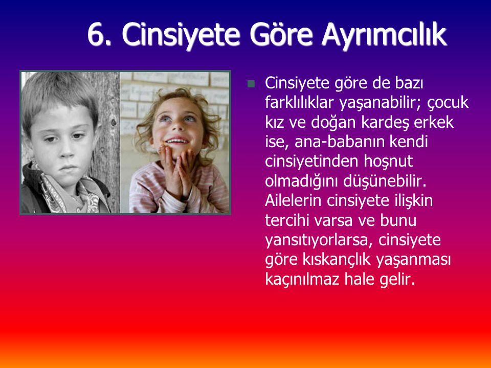 6. Cinsiyete Göre Ayrımcılık Cinsiyete göre de bazı farklılıklar yaşanabilir; çocuk kız ve doğan kardeş erkek ise, ana-babanın kendi cinsiyetinden hoş