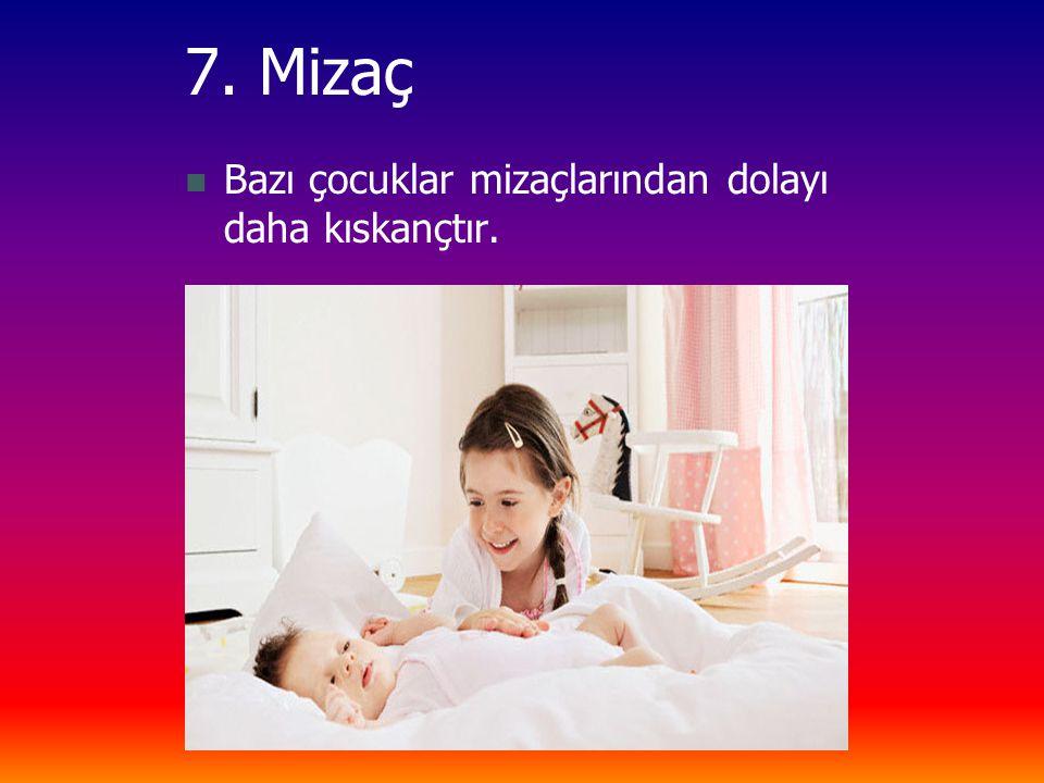 7. Mizaç Bazı çocuklar mizaçlarından dolayı daha kıskançtır.