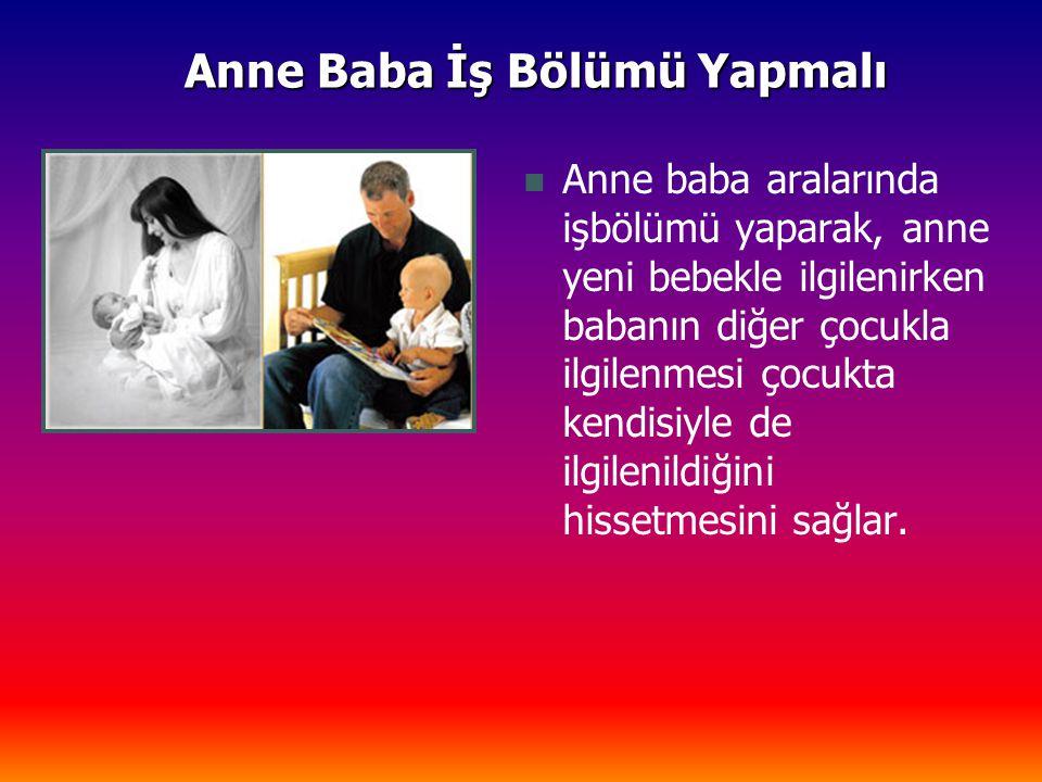 Anne Baba İş Bölümü Yapmalı Anne baba aralarında işbölümü yaparak, anne yeni bebekle ilgilenirken babanın diğer çocukla ilgilenmesi çocukta kendisiyle