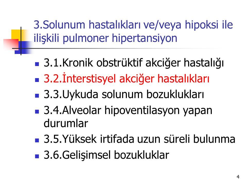 4 3.Solunum hastalıkları ve/veya hipoksi ile ilişkili pulmoner hipertansiyon 3.1.Kronik obstrüktif akciğer hastalığı 3.2.İnterstisyel akciğer hastalıkları 3.3.Uykuda solunum bozuklukları 3.4.Alveolar hipoventilasyon yapan durumlar 3.5.Yüksek irtifada uzun süreli bulunma 3.6.Gelişimsel bozukluklar
