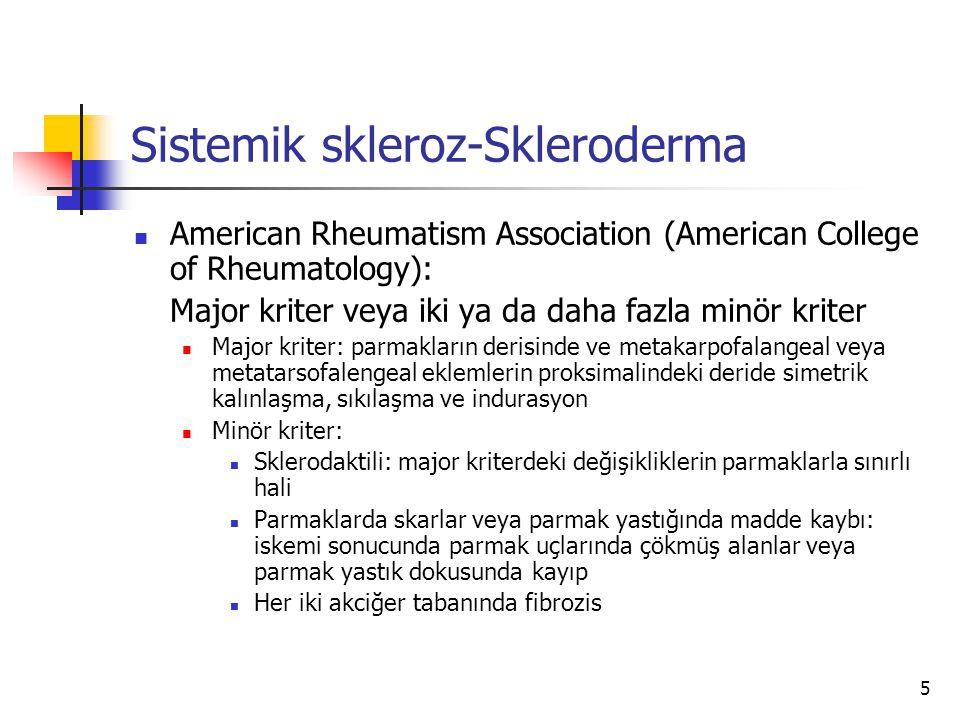 5 Sistemik skleroz-Skleroderma American Rheumatism Association (American College of Rheumatology): Major kriter veya iki ya da daha fazla minör kriter Major kriter: parmakların derisinde ve metakarpofalangeal veya metatarsofalengeal eklemlerin proksimalindeki deride simetrik kalınlaşma, sıkılaşma ve indurasyon Minör kriter: Sklerodaktili: major kriterdeki değişikliklerin parmaklarla sınırlı hali Parmaklarda skarlar veya parmak yastığında madde kaybı: iskemi sonucunda parmak uçlarında çökmüş alanlar veya parmak yastık dokusunda kayıp Her iki akciğer tabanında fibrozis