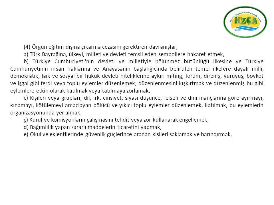 (4) Örgün eğitim dışına çıkarma cezasını gerektiren davranışlar; a) Türk Bayrağına, ülkeyi, milleti ve devleti temsil eden sembollere hakaret etmek, b) Türkiye Cumhuriyeti nin devleti ve milletiyle bölünmez bütünlüğü ilkesine ve Türkiye Cumhuriyetinin insan haklarına ve Anayasanın başlangıcında belirtilen temel ilkelere dayalı millî, demokratik, laik ve sosyal bir hukuk devleti niteliklerine aykırı miting, forum, direniş, yürüyüş, boykot ve işgal gibi ferdi veya toplu eylemler düzenlemek; düzenlenmesini kışkırtmak ve düzenlenmiş bu gibi eylemlere etkin olarak katılmak veya katılmaya zorlamak, c) Kişileri veya grupları; dil, ırk, cinsiyet, siyasi düşünce, felsefi ve dini inançlarına göre ayırmayı, kınamayı, kötülemeyi amaçlayan bölücü ve yıkıcı toplu eylemler düzenlemek, katılmak, bu eylemlerin organizasyonunda yer almak, ç) Kurul ve komisyonların çalışmasını tehdit veya zor kullanarak engellemek, d) Bağımlılık yapan zararlı maddelerin ticaretini yapmak, e) Okul ve eklentilerinde güvenlik güçlerince aranan kişileri saklamak ve barındırmak,
