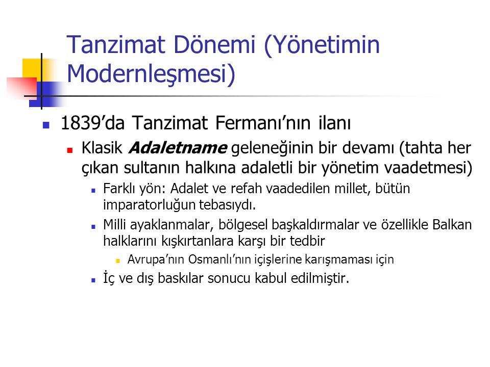 Tanzimat Dönemi (Yönetimin Modernleşmesi) 1839'da Tanzimat Fermanı'nın ilanı Klasik Adaletname geleneğinin bir devamı (tahta her çıkan sultanın halkına adaletli bir yönetim vaadetmesi) Farklı yön: Adalet ve refah vaadedilen millet, bütün imparatorluğun tebasıydı.