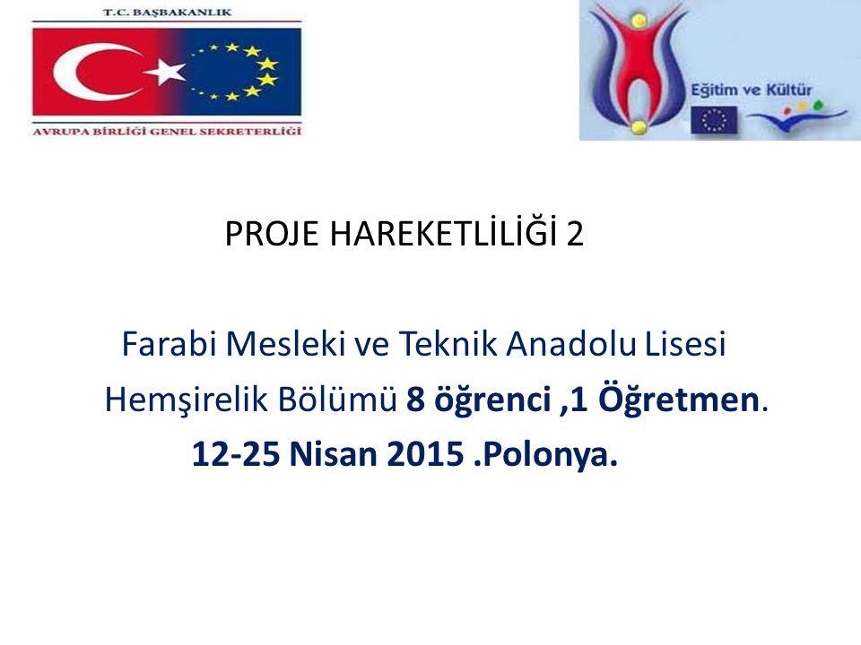 PROJE HAREKETLİLİĞİ 2 Farabi Mesleki ve Teknik Anadolu Lisesi Hemşirelik Bölümü 8 öğrenci,1 Öğretmen. 12-25 Nisan 2015.Polonya.