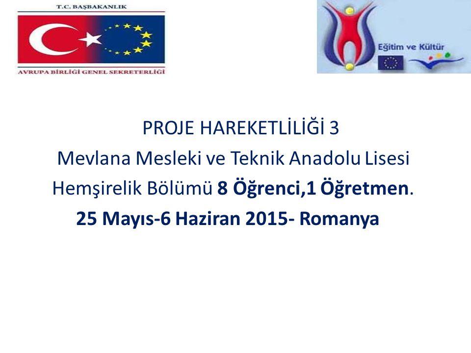 PROJE HAREKETLİLİĞİ 3 Mevlana Mesleki ve Teknik Anadolu Lisesi Hemşirelik Bölümü 8 Öğrenci,1 Öğretmen. 25 Mayıs-6 Haziran 2015- Romanya
