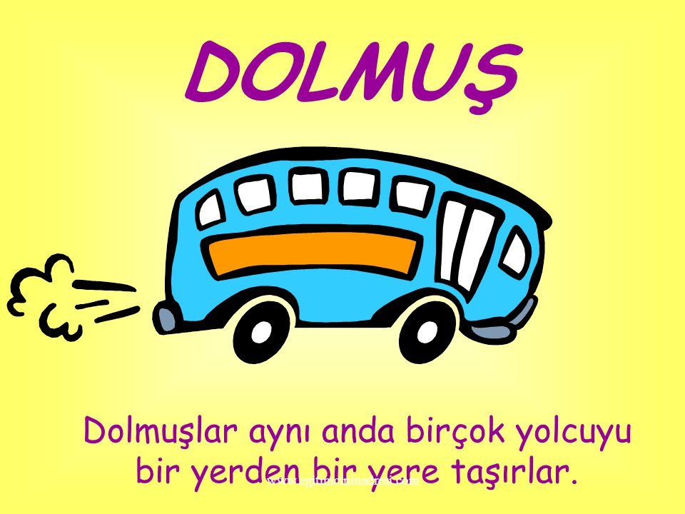 DOLMUŞ Dolmuşlar aynı anda birçok yolcuyu bir yerden bir yere taşırlar. www.egitimcininadresi.com
