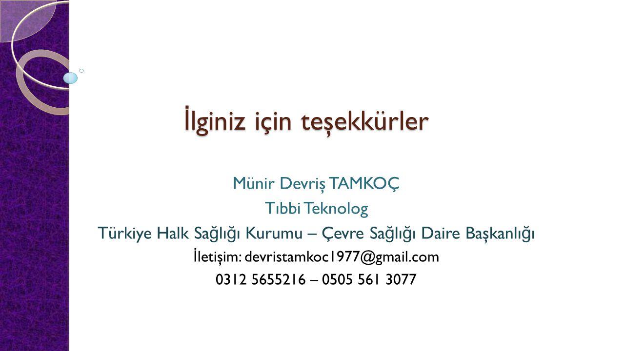 İ lginiz için teşekkürler Münir Devriş TAMKOÇ Tıbbi Teknolog Türkiye Halk Sa ğ lı ğ ı Kurumu – Çevre Sa ğ lı ğ ı Daire Başkanlı ğ ı İ letişim: devrist