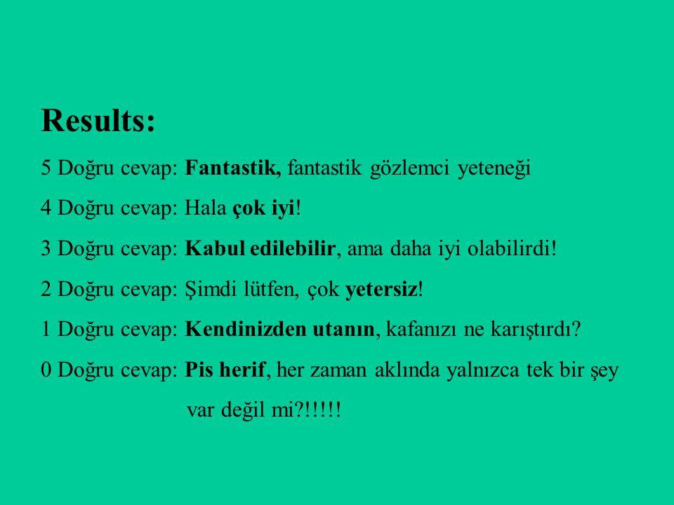 Results: 5 Doğru cevap: Fantastik, fantastik gözlemci yeteneği 4 Doğru cevap: Hala çok iyi! 3 Doğru cevap: Kabul edilebilir, ama daha iyi olabilirdi!
