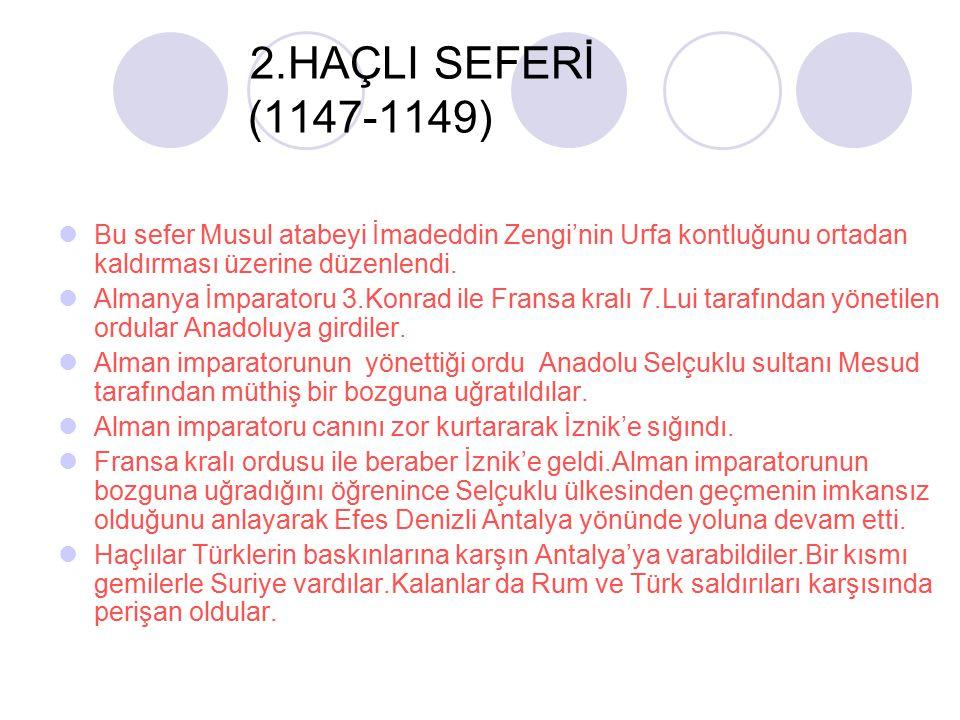 2.HAÇLI SEFERİ (1147-1149) Bu sefer Musul atabeyi İmadeddin Zengi'nin Urfa kontluğunu ortadan kaldırması üzerine düzenlendi. Almanya İmparatoru 3.Konr