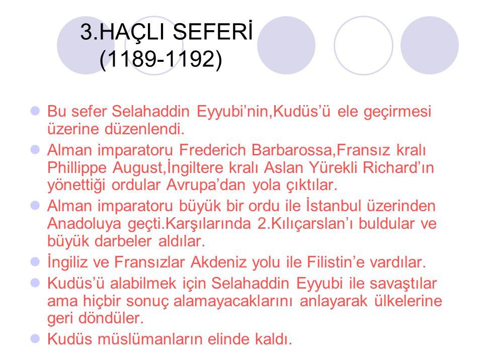 3.HAÇLI SEFERİ (1189-1192) Bu sefer Selahaddin Eyyubi'nin,Kudüs'ü ele geçirmesi üzerine düzenlendi. Alman imparatoru Frederich Barbarossa,Fransız kral