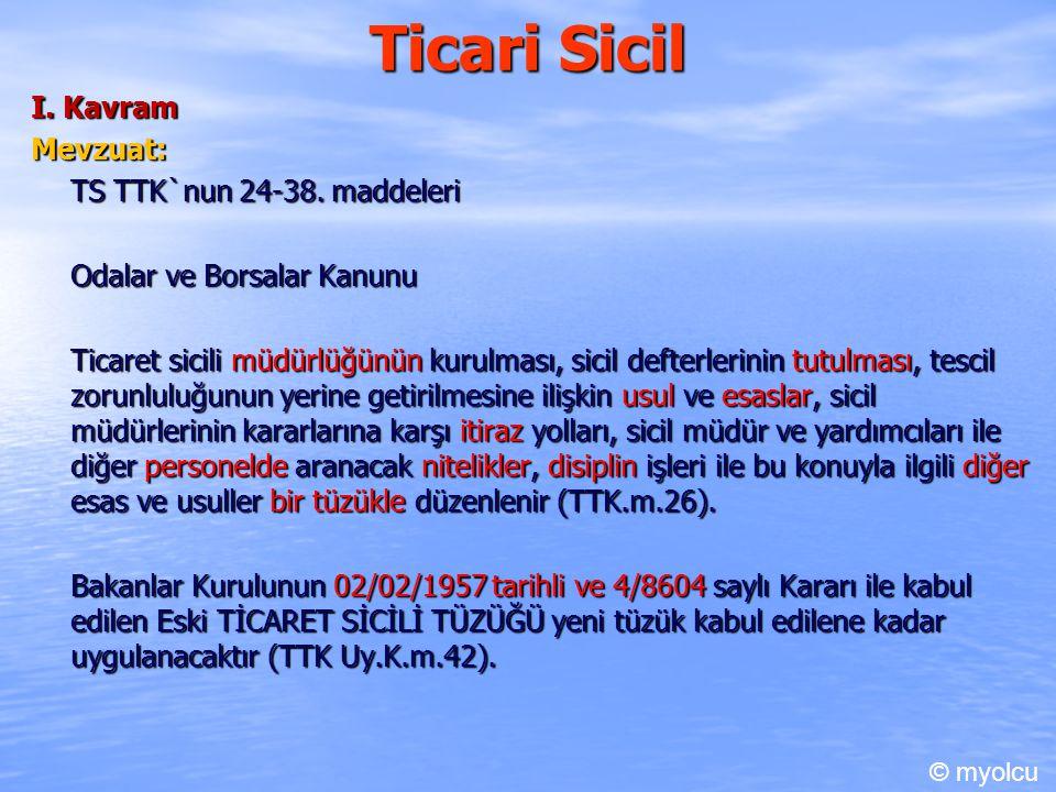Ticari Sicil I. Kavram Mevzuat: TS TTK`nun 24-38. maddeleri Odalar ve Borsalar Kanunu Ticaret sicili müdürlüğünün kurulması, sicil defterlerinin tutul