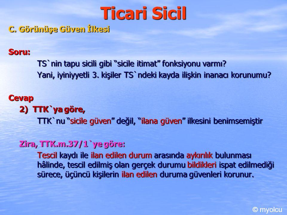 """Ticari Sicil C. Görünüşe Güven İlkesi Soru: TS`nin tapu sicili gibi """"sicile itimat"""" fonksiyonu varmı? Yani, iyiniyyetli 3. kişiler TS`ndeki kayda iliş"""