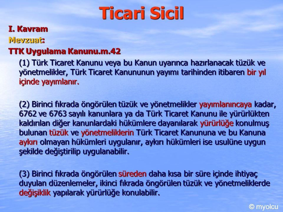 Ticari Sicil I. Kavram Mevzuat: TTK Uygulama Kanunu.m.42 (1) Türk Ticaret Kanunu veya bu Kanun uyarınca hazırlanacak tüzük ve yönetmelikler, Türk Tica