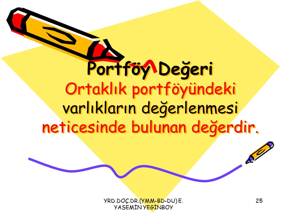YRD.DOÇ.DR.(YMM-BD-DU) E. YASEMİN YEGİNBOY 25 Portföy Değeri Ortaklık portföyündeki varlıkların değerlenmesi neticesinde bulunan değerdir.