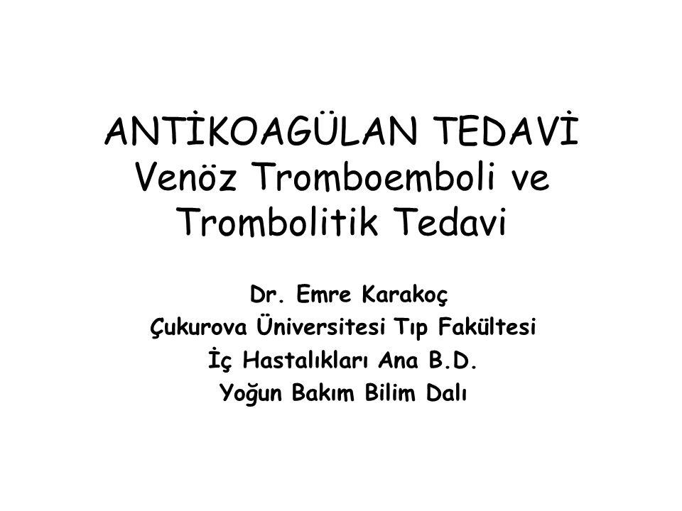 ANTİKOAGÜLAN TEDAVİ Venöz Tromboemboli ve Trombolitik Tedavi Dr. Emre Karakoç Çukurova Üniversitesi Tıp Fakültesi İç Hastalıkları Ana B.D. Yoğun Bakım
