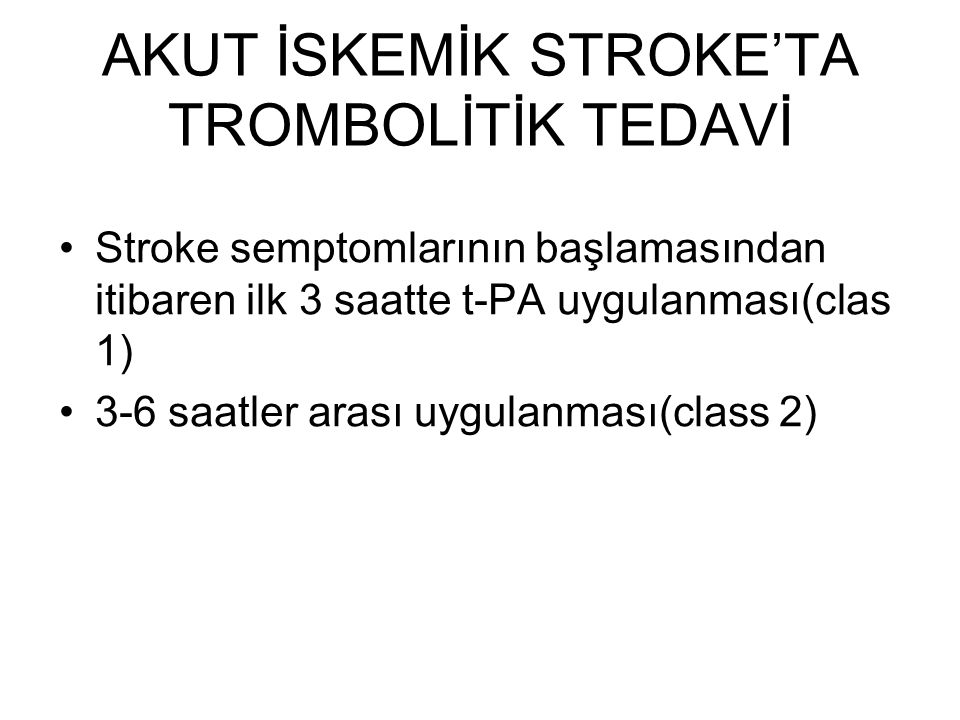 AKUT İSKEMİK STROKE'TA TROMBOLİTİK TEDAVİ Stroke semptomlarının başlamasından itibaren ilk 3 saatte t-PA uygulanması(clas 1) 3-6 saatler arası uygulan
