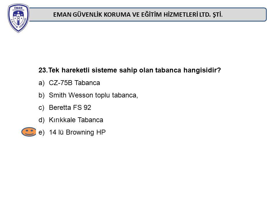EMAN GÜVENLİK KORUMA VE EĞİTİM HİZMETLERİ LTD. ŞTİ. 23.Tek hareketli sisteme sahip olan tabanca hangisidir? a)CZ-75B Tabanca b)Smith Wesson toplu taba