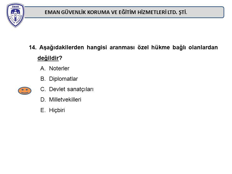 EMAN GÜVENLİK KORUMA VE EĞİTİM HİZMETLERİ LTD. ŞTİ. 14. Aşağıdakilerden hangisi aranması özel hükme bağlı olanlardan değildir? A.Noterler B.Diplomatla