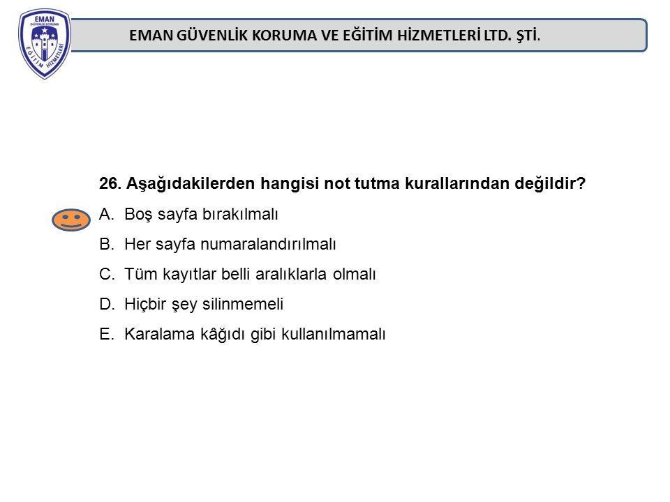 EMAN GÜVENLİK KORUMA VE EĞİTİM HİZMETLERİ LTD. ŞTİ. 26. Aşağıdakilerden hangisi not tutma kurallarından değildir? A.Boş sayfa bırakılmalı B.Her sayfa