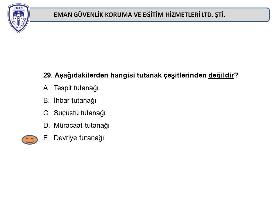 EMAN GÜVENLİK KORUMA VE EĞİTİM HİZMETLERİ LTD. ŞTİ. 29. Aşağıdakilerden hangisi tutanak çeşitlerinden değildir? A.Tespit tutanağı B.İhbar tutanağı C.S