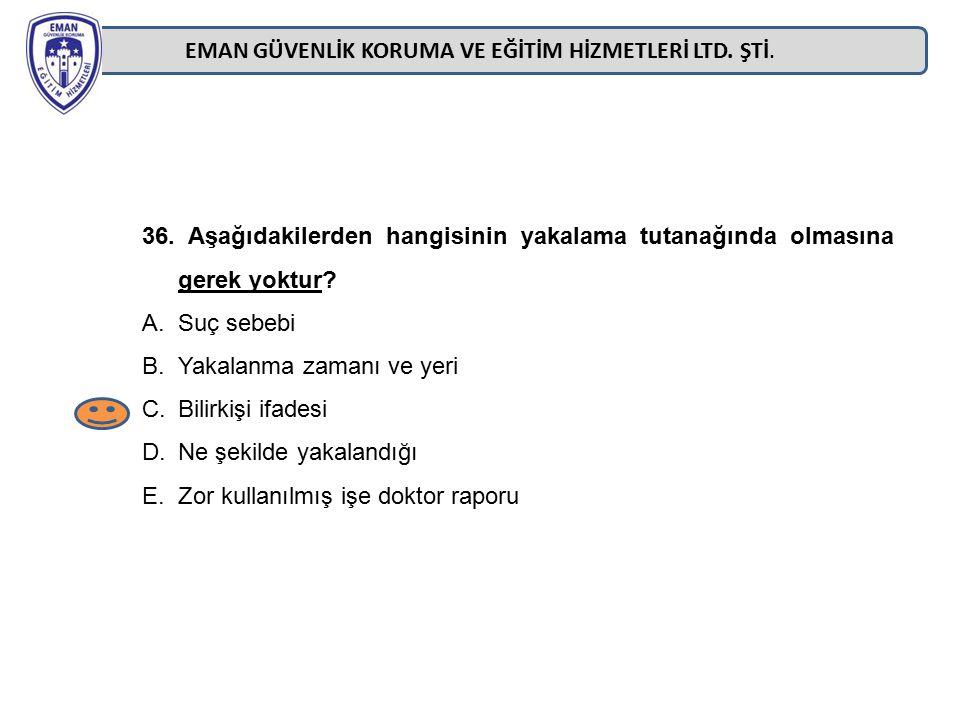 EMAN GÜVENLİK KORUMA VE EĞİTİM HİZMETLERİ LTD. ŞTİ. 36. Aşağıdakilerden hangisinin yakalama tutanağında olmasına gerek yoktur? A.Suç sebebi B.Yakalanm