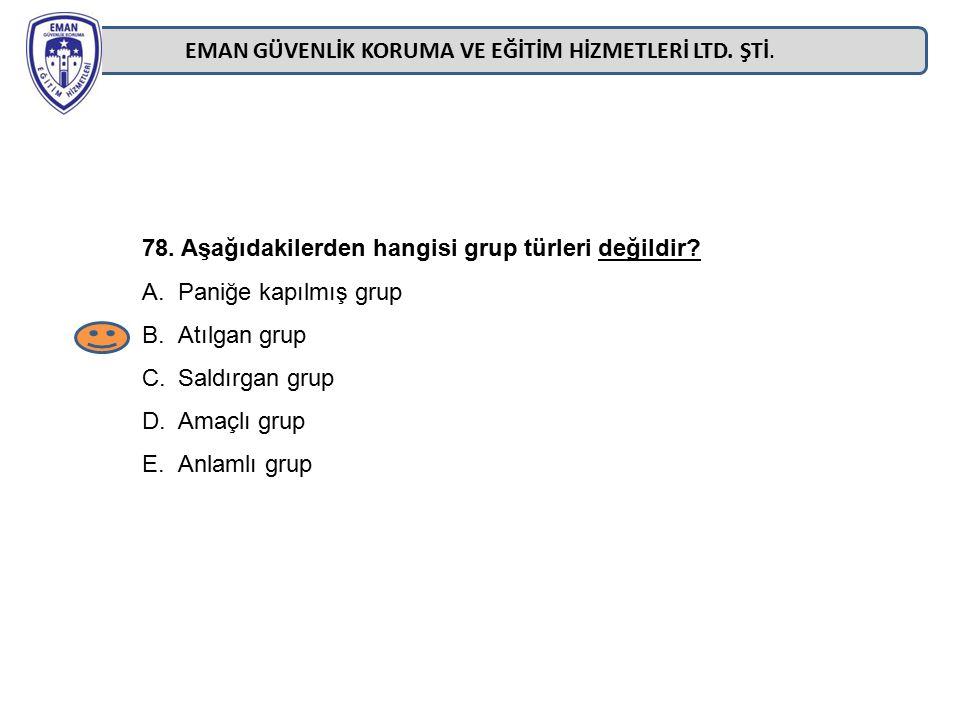 EMAN GÜVENLİK KORUMA VE EĞİTİM HİZMETLERİ LTD. ŞTİ. 78. Aşağıdakilerden hangisi grup türleri değildir? A.Paniğe kapılmış grup B.Atılgan grup C.Saldırg