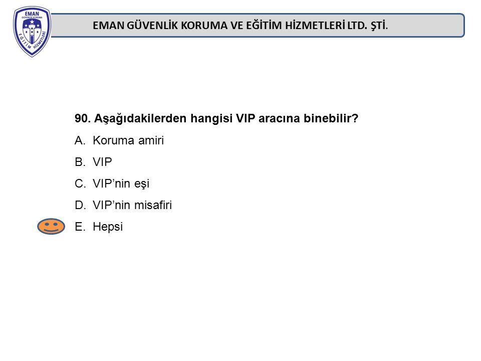 EMAN GÜVENLİK KORUMA VE EĞİTİM HİZMETLERİ LTD. ŞTİ. 90. Aşağıdakilerden hangisi VIP aracına binebilir? A.Koruma amiri B.VIP C.VIP'nin eşi D.VIP'nin mi