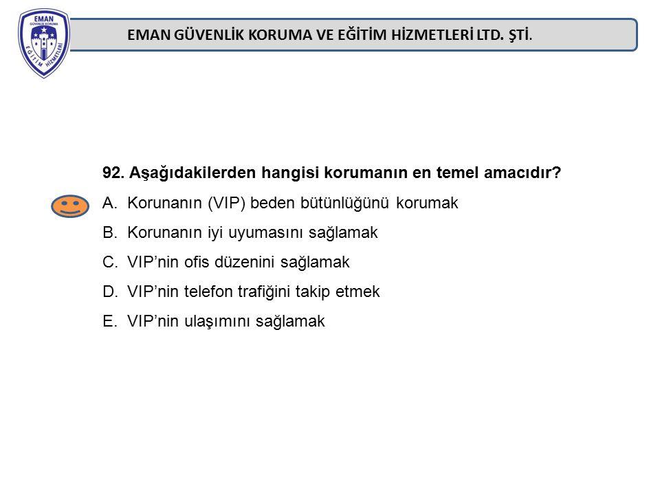 EMAN GÜVENLİK KORUMA VE EĞİTİM HİZMETLERİ LTD. ŞTİ. 92. Aşağıdakilerden hangisi korumanın en temel amacıdır? A.Korunanın (VIP) beden bütünlüğünü korum