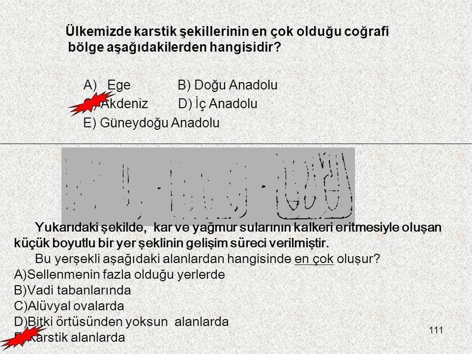 111 Ülkemizde karstik şekillerinin en çok olduğu coğrafi bölge aşağıdakilerden hangisidir? A)Ege B) Doğu Anadolu C) AkdenizD) İç Anadolu E) Güneydoğu
